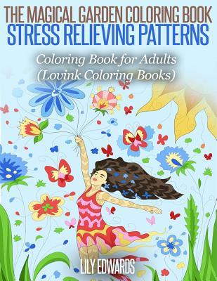 The Magical Garden Coloring Book Stress Relieving Patterns: Coloring Book for Adults (Lovink Coloring Books) Lily Edwards