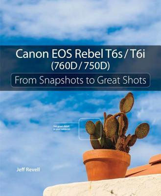 Canon EOS Rebel T6s/T6i (760D/750D): From Snapshots to Great Shots  by  Jeff Revell