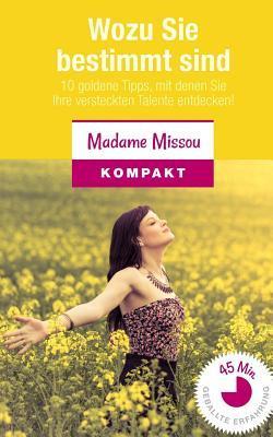 Wozu Sie Bestimmt Sind: 10 Goldene Tipps, Mit Denen Sie Ihre Versteckten Talente Entdecken!  by  Madame Missou