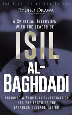 A Spiritual Interview with the Leader of Isil, Al-Baghdadi: Including a Spiritual Investigation Into the Truth of the Japanese Hostage Taking Ryuho Okawa
