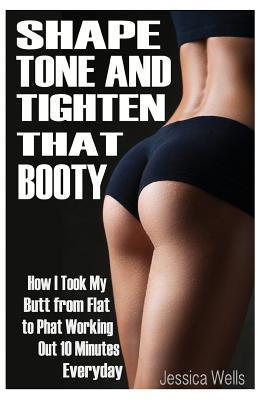 Shape, Tone, and Tighten That Booty: How I Took My Butt from Flat to Phat Working Out 10 Minutes Everyday Jessica Wells