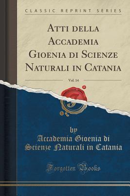 Atti Della Accademia Gioenia Di Scienze Naturali in Catania, Vol. 14 Accademia Gioenia Di Scienze Na Catania