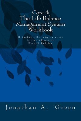 Core 4 the Life Balance Management System Workbook: Bringing Life Into Balance: A Plan of Action Second Edition  by  Jonathan A. Green