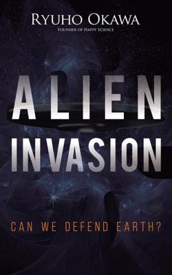 Alien Invasion: Can We Defend Earth?  by  Ryuho Okawa