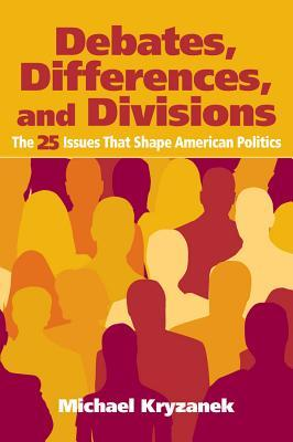 Debates, Differences and Divisions: The 25 Issues That Shape American Politics Michael Kryzanek