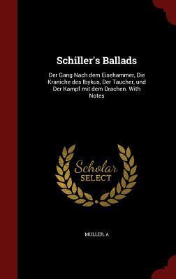 Schillers Ballads: Der Gang Nach Dem Eisehammer, Die Kraniche Des Ibykus, Der Taucher, Und Der Kampf Mit Dem Drachen. with Notes A. Müller