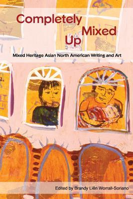 Completely Mixed Up: Mixed Heritage Asian North American Writing and Art Brandy Lien Worrall