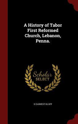 A History of Tabor First Reformed Church, Lebanon, Penna. D Earnest Klopp