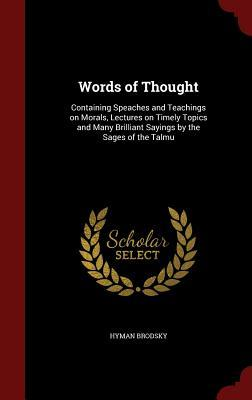 Words of Thought: Containing Speaches and Teachings on Morals, Lectures on Timely Topics and Many Brilliant Sayings the Sages of the Talmu by Hyman Brodsky