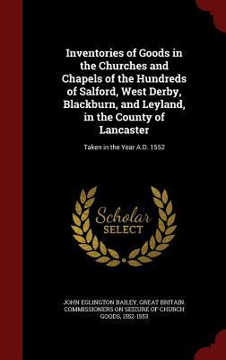 Inventories of Goods in the Churches and Chapels of the Hundreds of Salford, West Derby, Blackburn, and Leyland, in the County of Lancaster: Taken in the Year A.D. 1552  by  John Eglington Bailey
