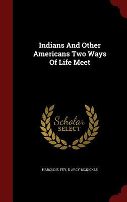 Indians and Other Americans Two Ways of Life Meet  by  Harold E Fey