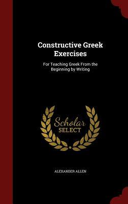 Constructive Greek Exercises: For Teaching Greek from the Beginning  by  Writing by Alexander Allen