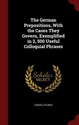 The German Prepositions, with the Cases They Govern, Exemplified in 2, 500 Useful Colloquial Phrases Samuel Galindo