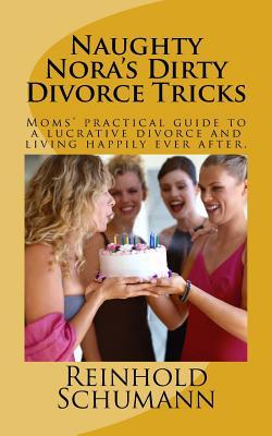 Naughty Noras Dirty Divorce Tricks: Moms Practical Guide to a Lucrative Divorce and Living Happily Ever After.  by  MR Reinhold Schumann