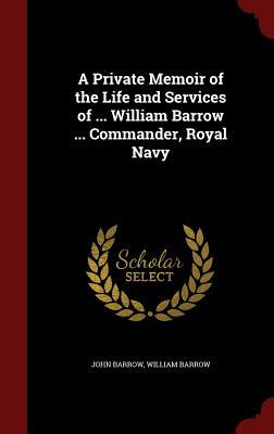 A Private Memoir of the Life and Services of ... William Barrow ... Commander, Royal Navy John Barrow
