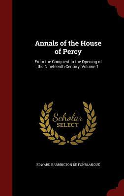 Annals of the House of Percy: From the Conquest to the Opening of the Nineteenth Century, Volume 1  by  Edward Barrington De Fonblanque