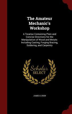 The Amateur Mechanics Workshop: A Treatise Containing Plain and Concise Directions for the Manipulation of Wood and Metals: Including Casting, Forging Brazing, Soldering, and Carpentry James Lukin