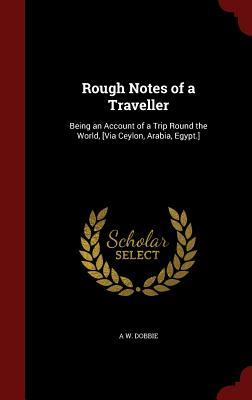 Rough Notes of a Traveller: Being an Account of a Trip Round the World, [Via Ceylon, Arabia, Egypt.]  by  A W Dobbie