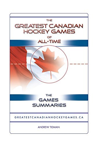 THE GREATEST CANADIAN HOCKEY GAMES OF ALL-TIME: THE GAME SUMMARIES  by  Andrew Tidman