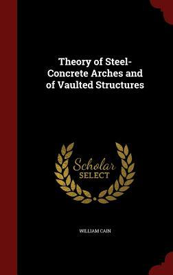 Theory of Steel-Concrete Arches and of Vaulted Structures  by  William Cain