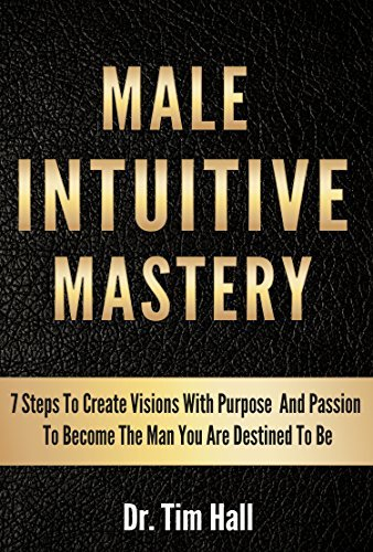 MALE INTUITIVE MASTERY: 7 Steps To Create Visions With Purpose And Passion To Become The Man You Are Destined To Be (Mental Mastery Series Book 1)  by  Dr. Tim Hall