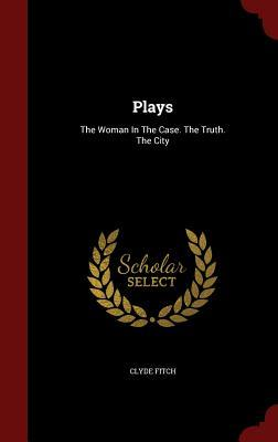 Plays: The Woman in the Case. the Truth. the City Clyde Fitch