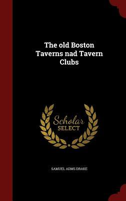 The Old Boston Taverns Nad Tavern Clubs Samuel Adms Drake
