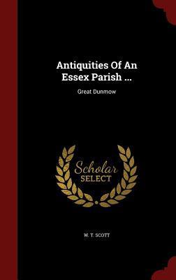 Antiquities of an Essex Parish ...: Great Dunmow W T Scott