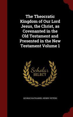 The Theocratic Kingdom of Our Lord Jesus, the Christ, as Covenanted in the Old Testament and Presented in the New Testament Volume 1 George Nathaniel Henry Peters