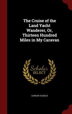 The Cruise of the Land Yacht Wanderer, Or, Thirteen Hundred Miles in My Caravan Gordon Stables