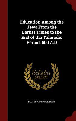 Education Among the Jews from the Earlist Times to the End of the Talmudic Period, 500 A.D Paul Edward Kretzmann