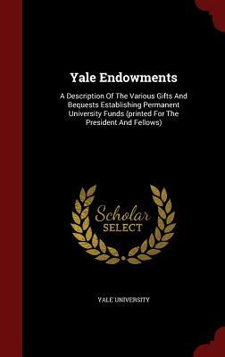 Yale Endowments: A Description of the Various Gifts and Bequests Establishing Permanent University Funds  by  Yale University
