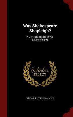 Was Shakespeare Shapleigh?: A Correspondence in Two Entanglements  by  Justin 1831-1897 Winsor  Ed