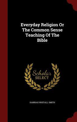 Everyday Religion or the Common Sense Teaching of the Bible Hannah Whitall Smith