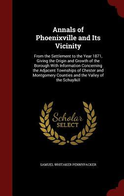 Annals of Phoenixville and Its Vicinity: From the Settlement to the Year 1871, Giving the Origin and Growth of the Borough with Information Concerning the Adjacent Townships of Chester and Montgomery Counties and the Valley of the Schuylkill Samuel Whitaker Pennypacker