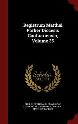 Registrum Matthei Parker Diocesis Cantuariensis, Volume 35  by  Church of England Province of Canterbur
