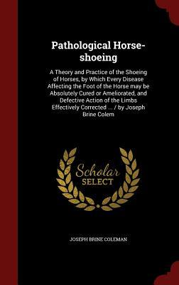 Pathological Horse-Shoeing: A Theory and Practice of the Shoeing of Horses, Which Every Disease Affecting the Foot of the Horse May Be Absolutely Cured or Ameliorated, and Defective Action of the Limbs Effectively Corrected ... / By Joseph Brine Colem by Joseph Brine Coleman