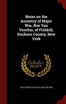 Notes on the Ancestry of Major Wm. Roe Van Voorhis, of Fishkill, Duchess County, New York Elias William 1844-1892 Van Voohis