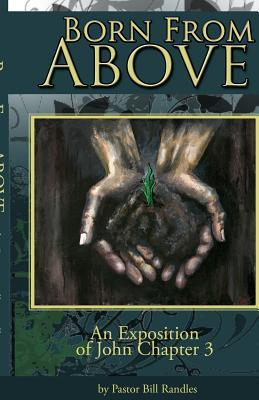 Born from Above: An Exposition of John Chapter 3  by  Pastor Bill a Randles