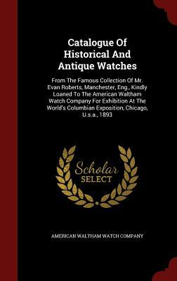 Catalogue of Historical and Antique Watches: From the Famous Collection of Mr. Evan Roberts, Manchester, Eng., Kindly Loaned to the American Waltham Watch Company for Exhibition at the Worlds Columbian Exposition, Chicago, U.S.A., 1893  by  American Waltham Watch Company