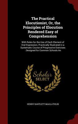 The Practical Elocutionist, Or, the Principles of Elocution Rendered Easy of Comprehension: With Rules for the Use of Each Element of Oral Expression, Practically Illustrated in a Systematic Course of Progressive Exercises: Designed for Common Schools an  by  Henry Bartlett Maglathlin