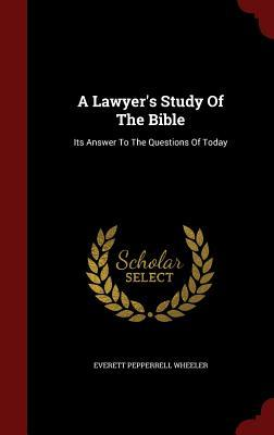 A Lawyers Study of the Bible: Its Answer to the Questions of Today  by  Everett Pepperrell Wheeler