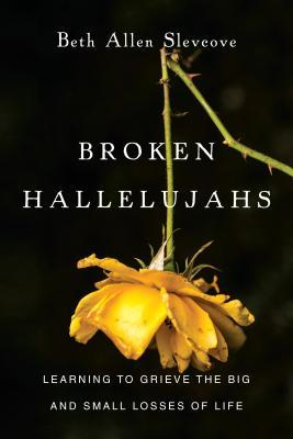 Broken Hallelujahs: Learning to Grieve the Big and Small Losses of Life Beth Allen Slevcove