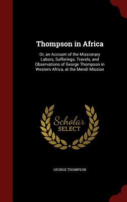 Thompson in Africa: Or, an Account of the Missionary Labors, Sufferings, Travels, and Observations of George Thompson in Western Africa, at the Mendi Mission George Thompson