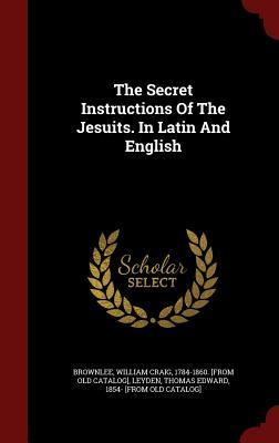 The Secret Instructions of the Jesuits. in Latin and English  by  William Craig 1784-1860 [Fro Brownlee