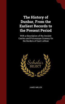 The History of Dunbar, from the Earliest Records to the Present Period: With a Description of the Ancient Castles and Picturesque Scenery on the Borders of East Lothian James Miller