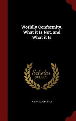 Worldly Conformity, What It Is Not, and What It Is J.C. Ryle