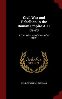 Civil War and Rebellion in the Roman Empire A. D. 69-70: A Companion to the Histories of Tacitus Bernard William Henderson