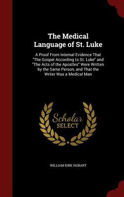 The Medical Language of St. Luke: A Proof from Internal Evidence That the Gospel According to St. Luke and the Acts of the Apostles Were Written the Same Person, and That the Writer Was a Medical Man by William Kirk Hobart