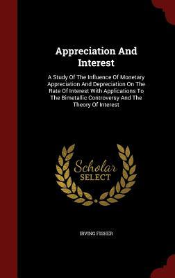 Appreciation and Interest: A Study of the Influence of Monetary Appreciation and Depreciation on the Rate of Interest with Applications to the Bimetallic Controversy and the Theory of Interest  by  Irving Fisher
